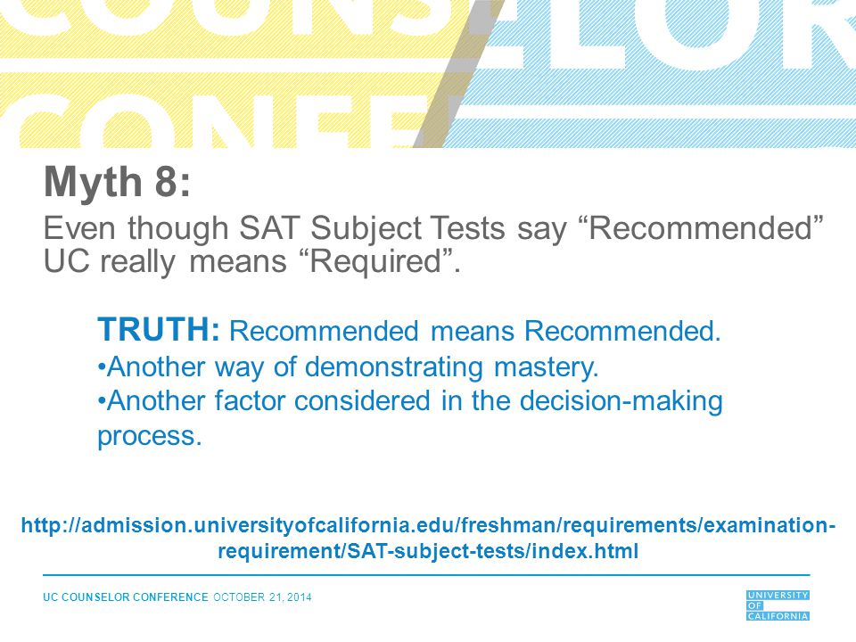 Myth 8: Even though SAT Subject Tests say Recommended UC really means Required . TRUTH: Recommended means Recommended.