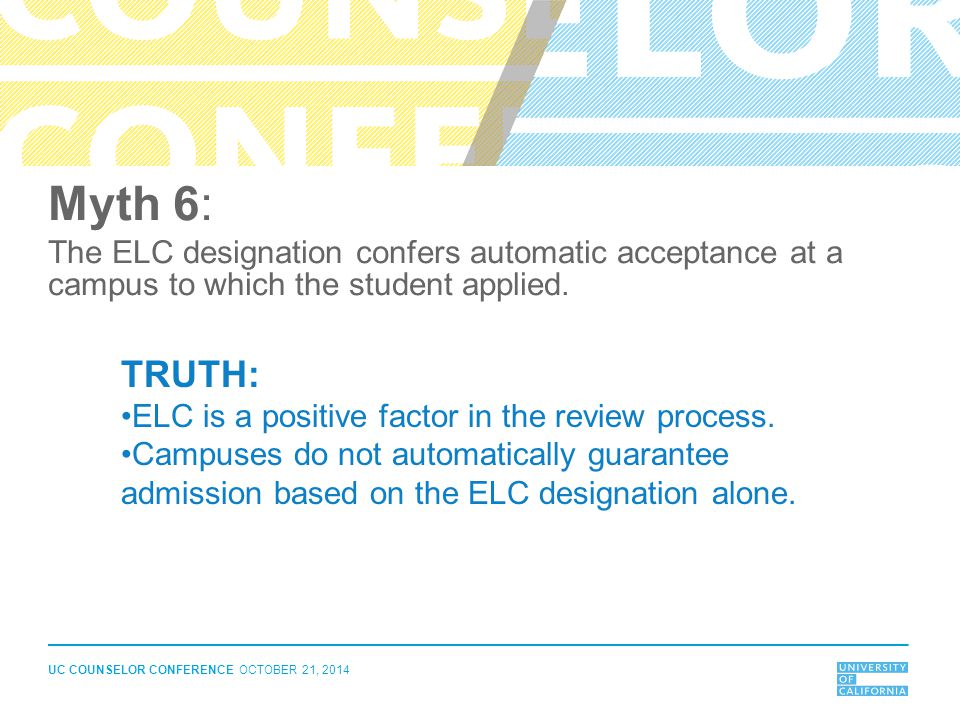 Myth 6: The ELC designation confers automatic acceptance at a campus to which the student applied. TRUTH: