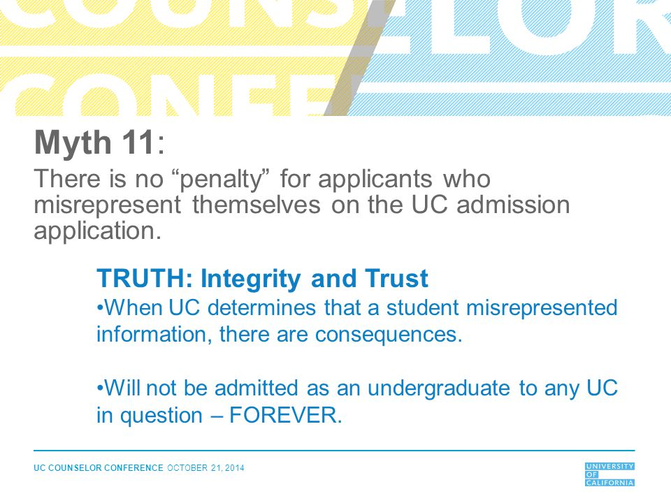 Myth 11: There is no penalty for applicants who misrepresent themselves on the UC admission application.