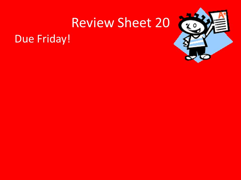 Review Sheet 20 Due Friday!