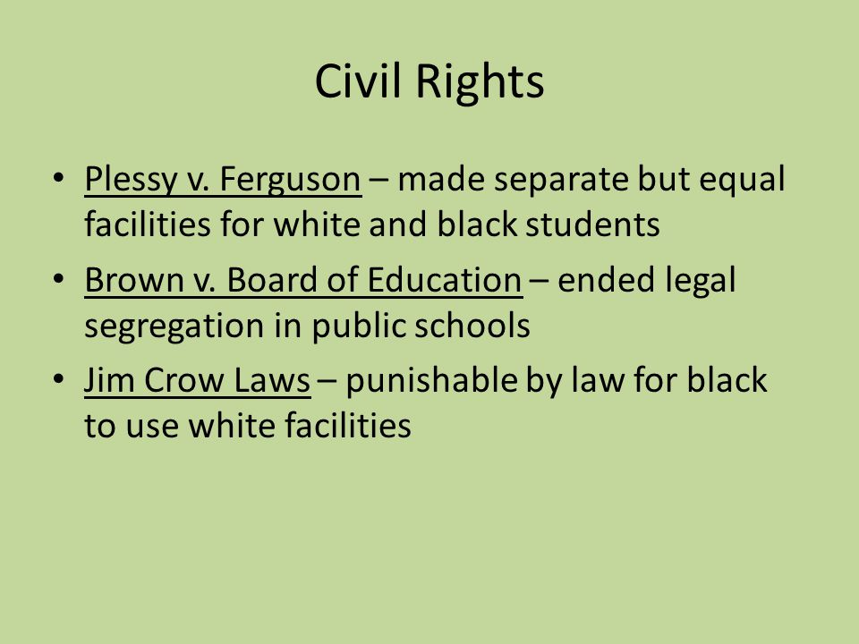 Civil Rights Plessy v. Ferguson – made separate but equal facilities for white and black students.