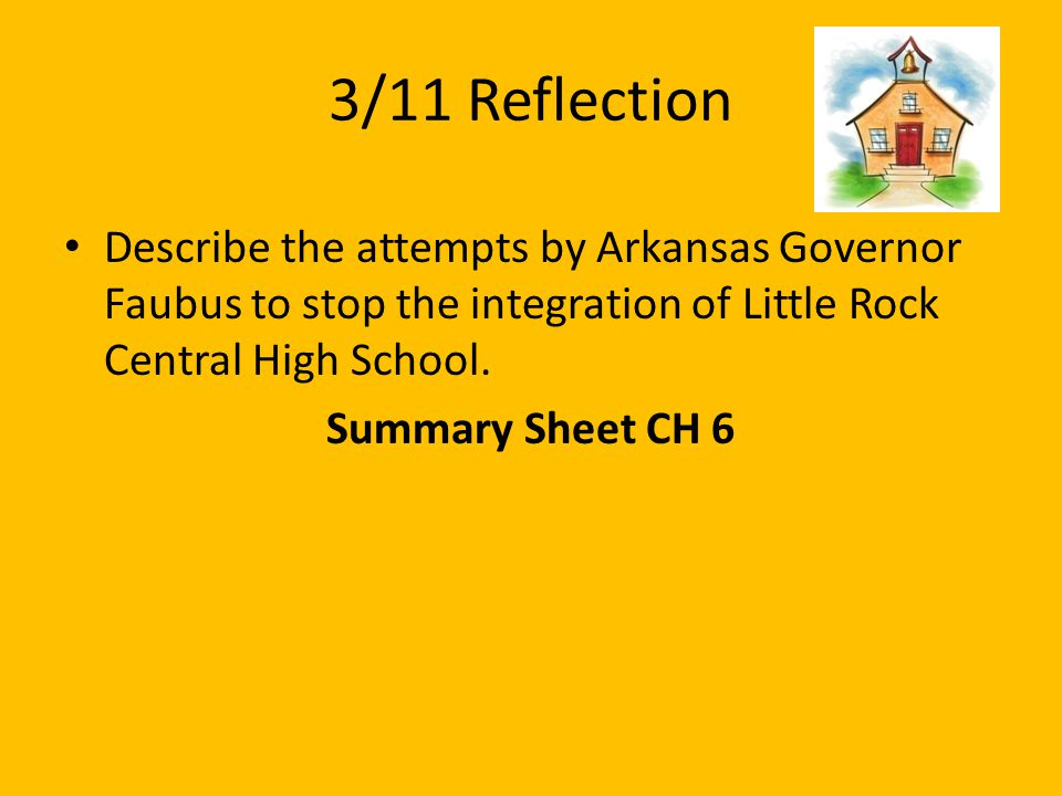 3/11 Reflection Describe the attempts by Arkansas Governor Faubus to stop the integration of Little Rock Central High School.