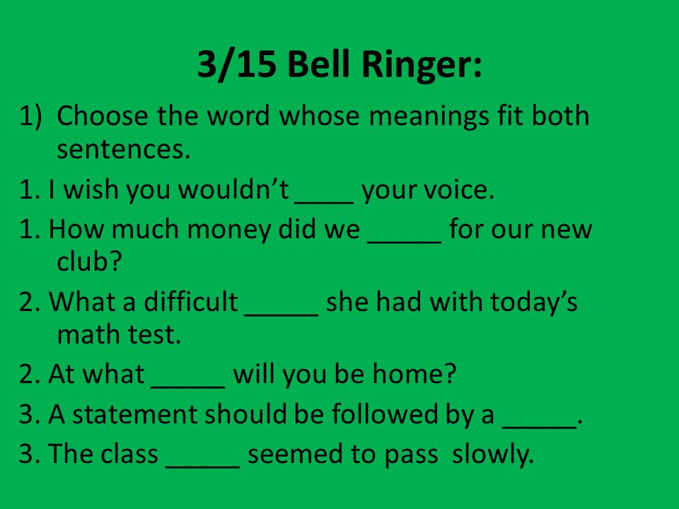 3/15 Bell Ringer: Choose the word whose meanings fit both sentences.