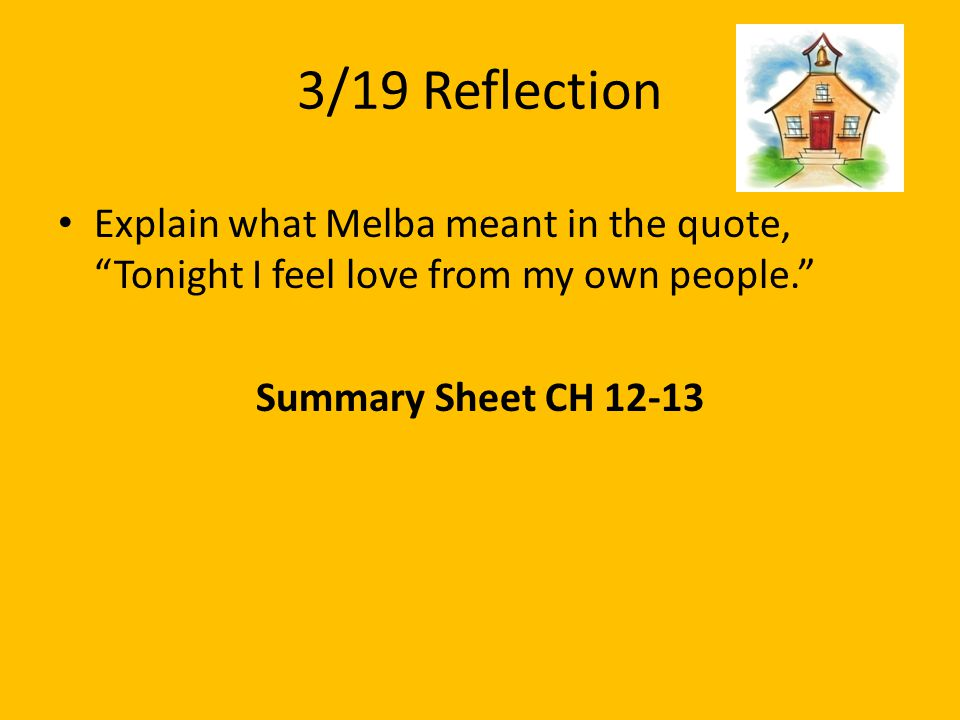 3/19 Reflection Explain what Melba meant in the quote, Tonight I feel love from my own people. Summary Sheet CH 12-13.
