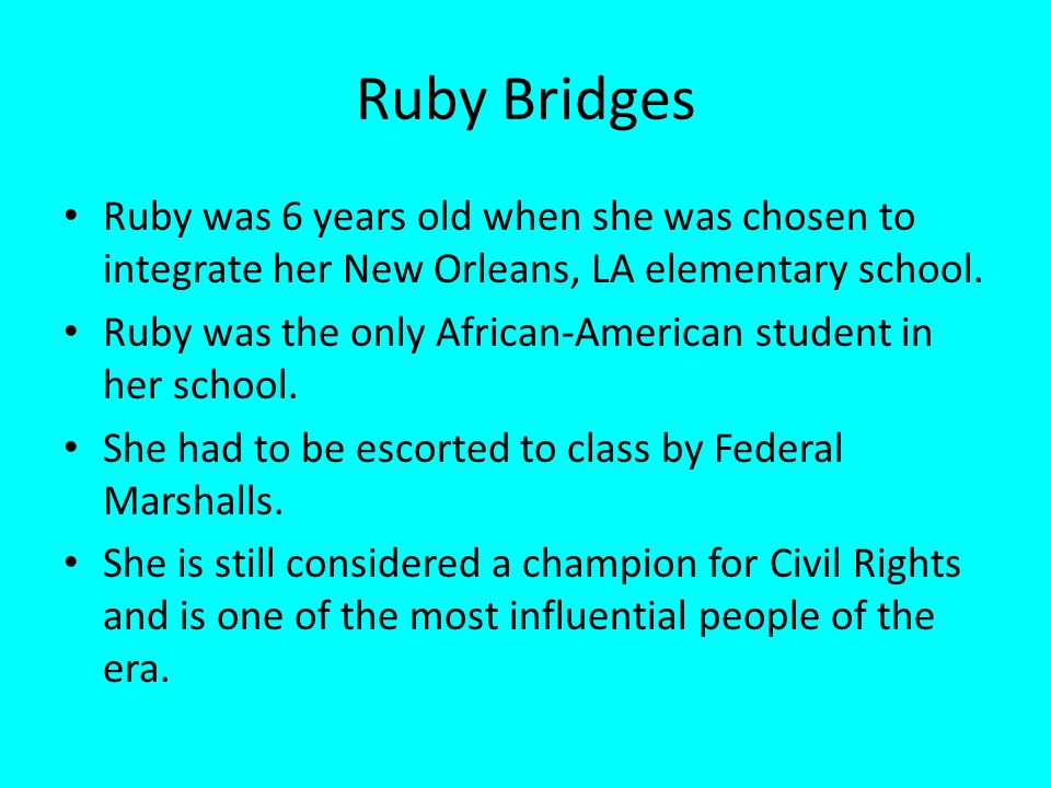 Ruby Bridges Ruby was 6 years old when she was chosen to integrate her New Orleans, LA elementary school.
