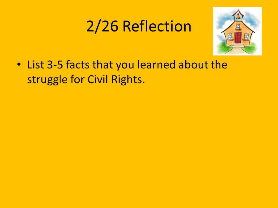 2/26 Reflection List 3-5 facts that you learned about the struggle for Civil Rights.
