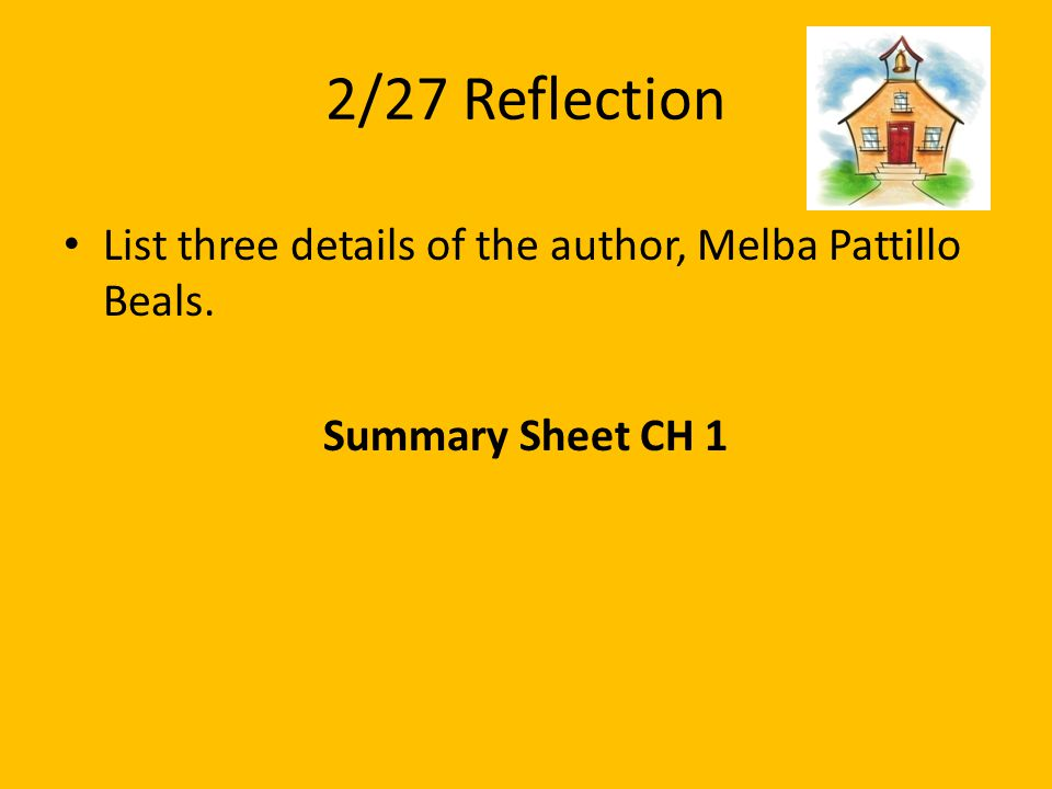 2/27 Reflection List three details of the author, Melba Pattillo Beals. Summary Sheet CH 1