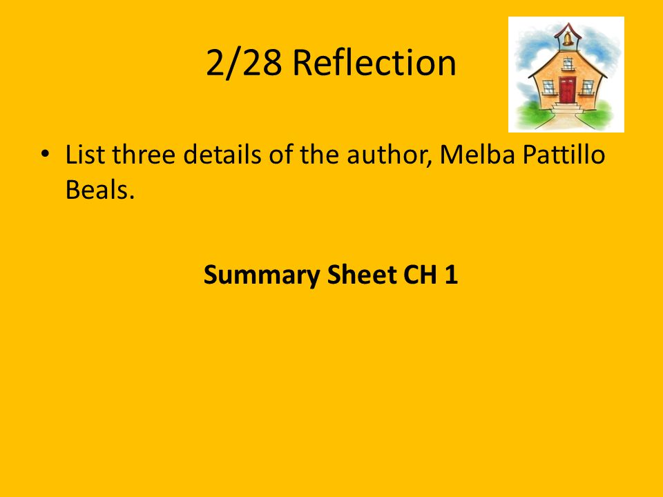 2/28 Reflection List three details of the author, Melba Pattillo Beals. Summary Sheet CH 1