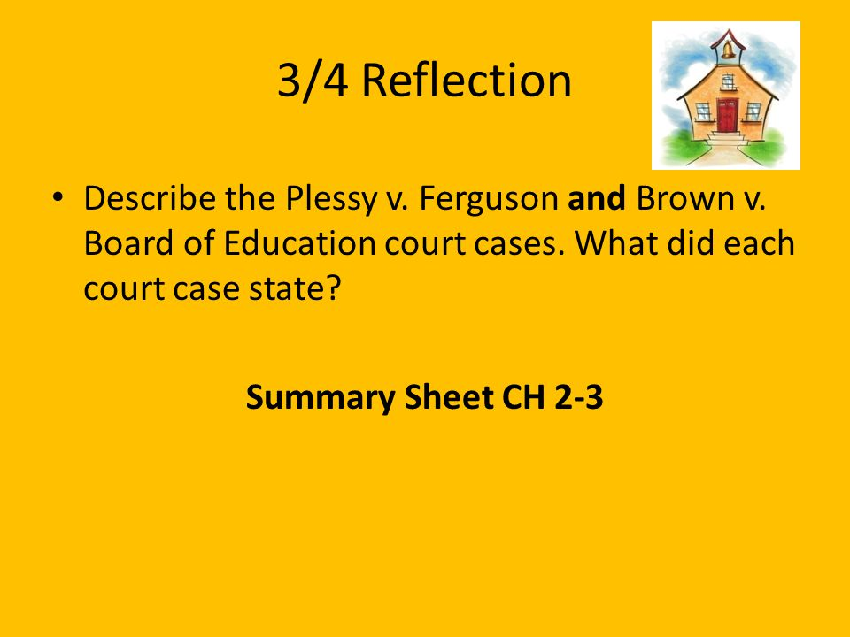 3/4 Reflection Describe the Plessy v. Ferguson and Brown v. Board of Education court cases. What did each court case state