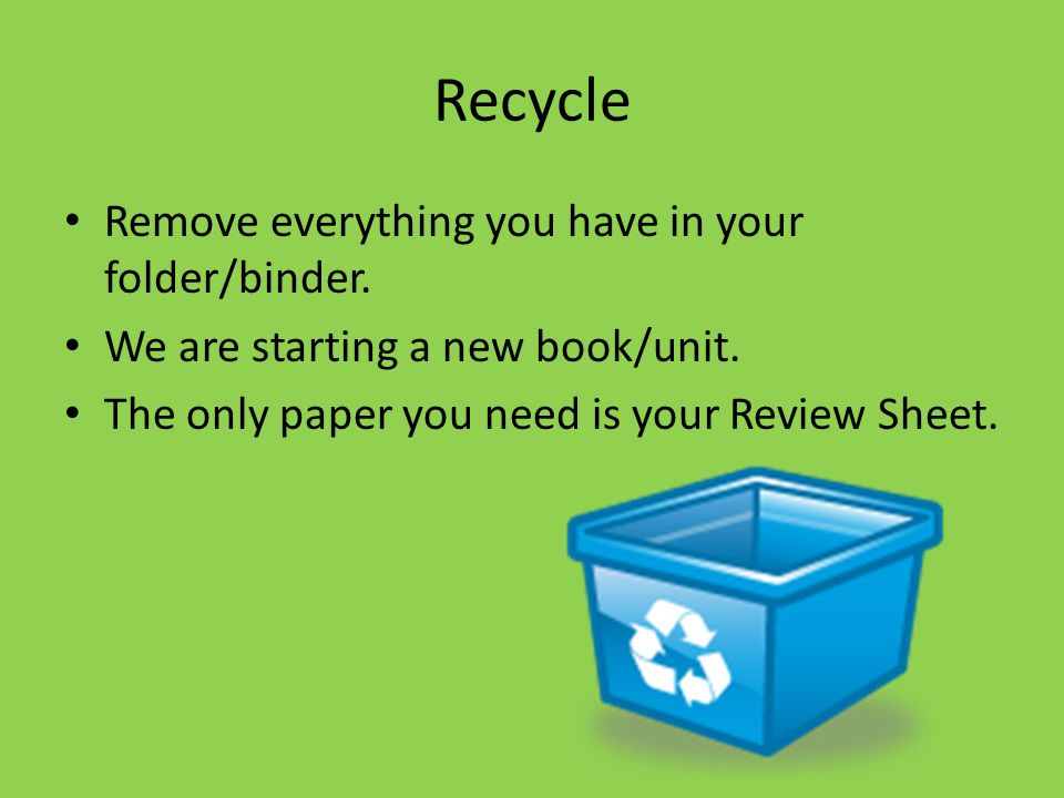 Recycle Remove everything you have in your folder/binder.