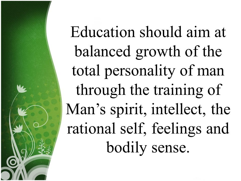 Education should aim at balanced growth of the total personality of man through the training of Man's spirit, intellect, the rational self, feelings and bodily sense.