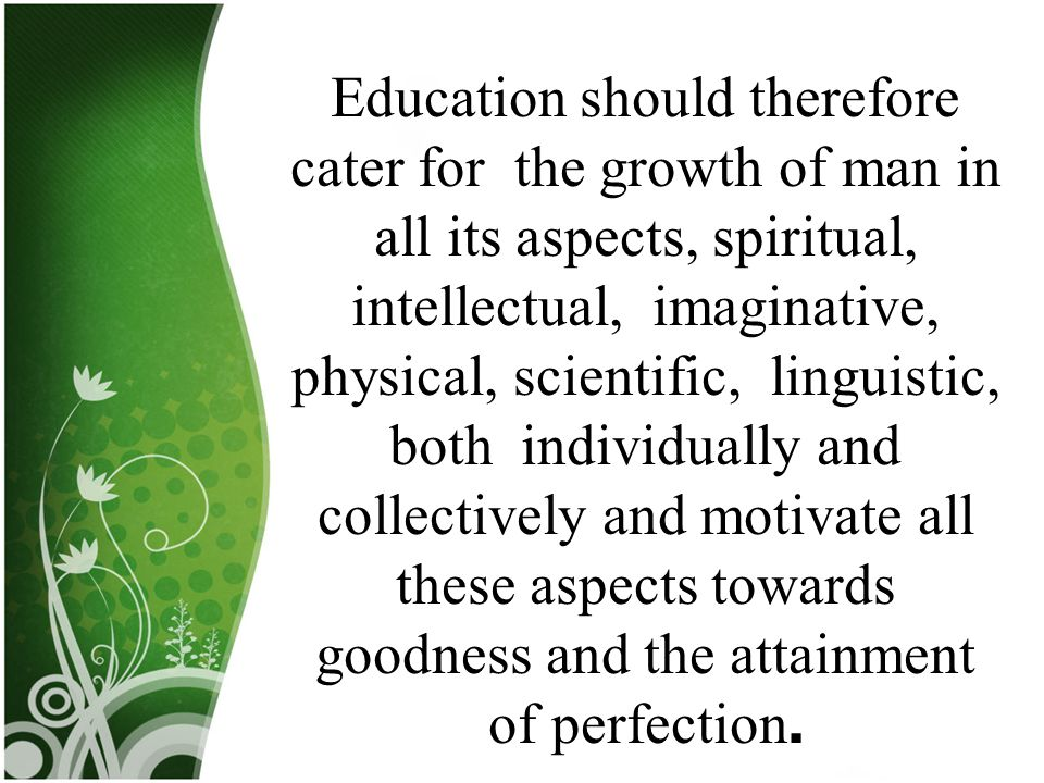 Education should therefore cater for the growth of man in all its aspects, spiritual, intellectual, imaginative, physical, scientific, linguistic, both individually and collectively and motivate all these aspects towards goodness and the attainment of perfection.