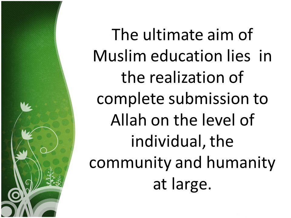 The ultimate aim of Muslim education lies in the realization of complete submission to Allah on the level of individual, the community and humanity at large.