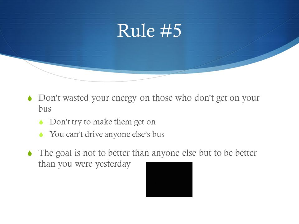 Rule #5 Don't wasted your energy on those who don't get on your bus