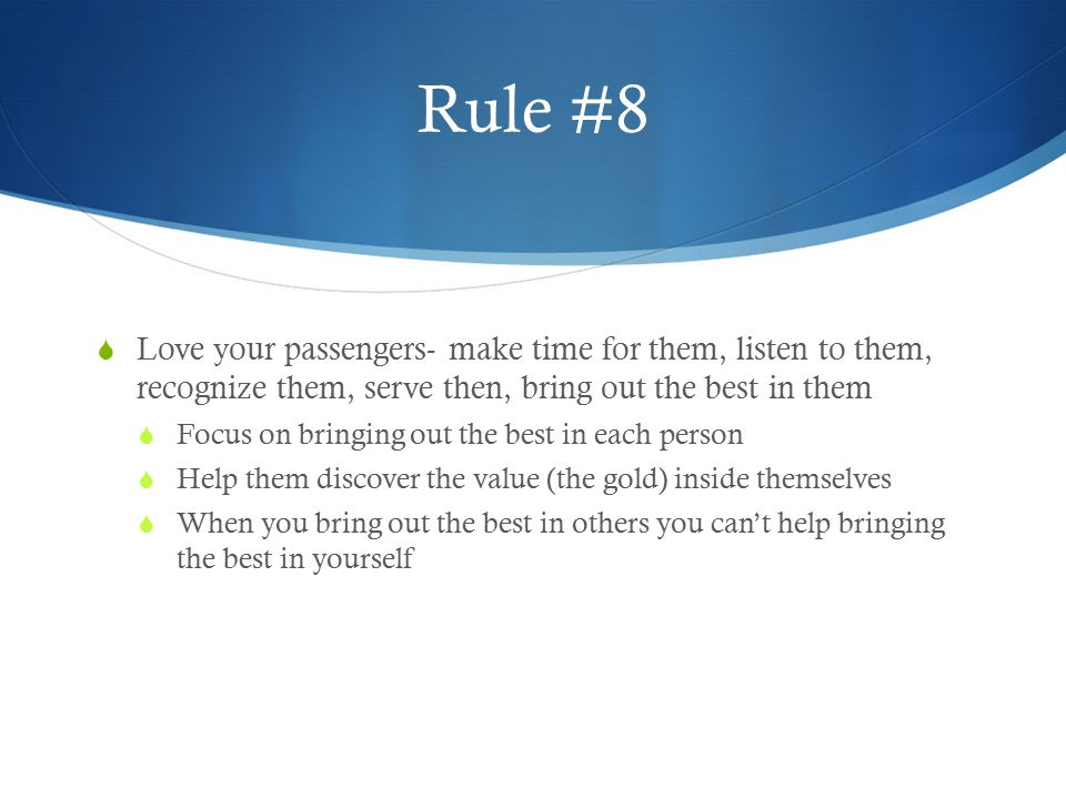 Rule #8 Love your passengers- make time for them, listen to them, recognize them, serve then, bring out the best in them.