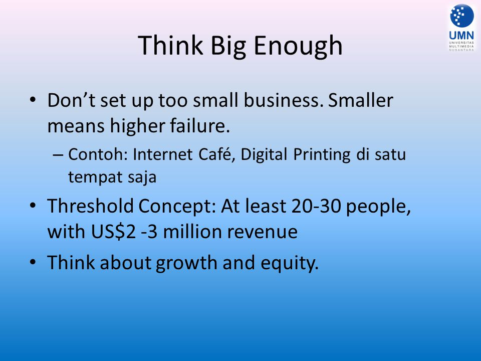 Think Big Enough Don't set up too small business. Smaller means higher failure. Contoh: Internet Café, Digital Printing di satu tempat saja.