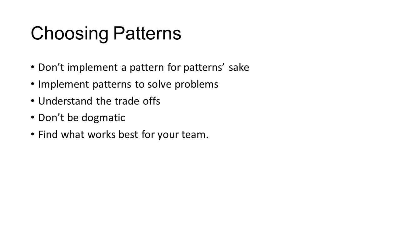 Choosing Patterns Don't implement a pattern for patterns' sake