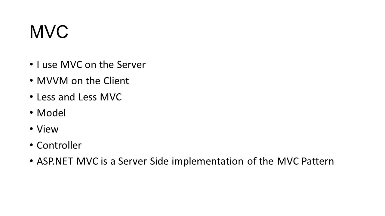 MVC I use MVC on the Server MVVM on the Client Less and Less MVC Model