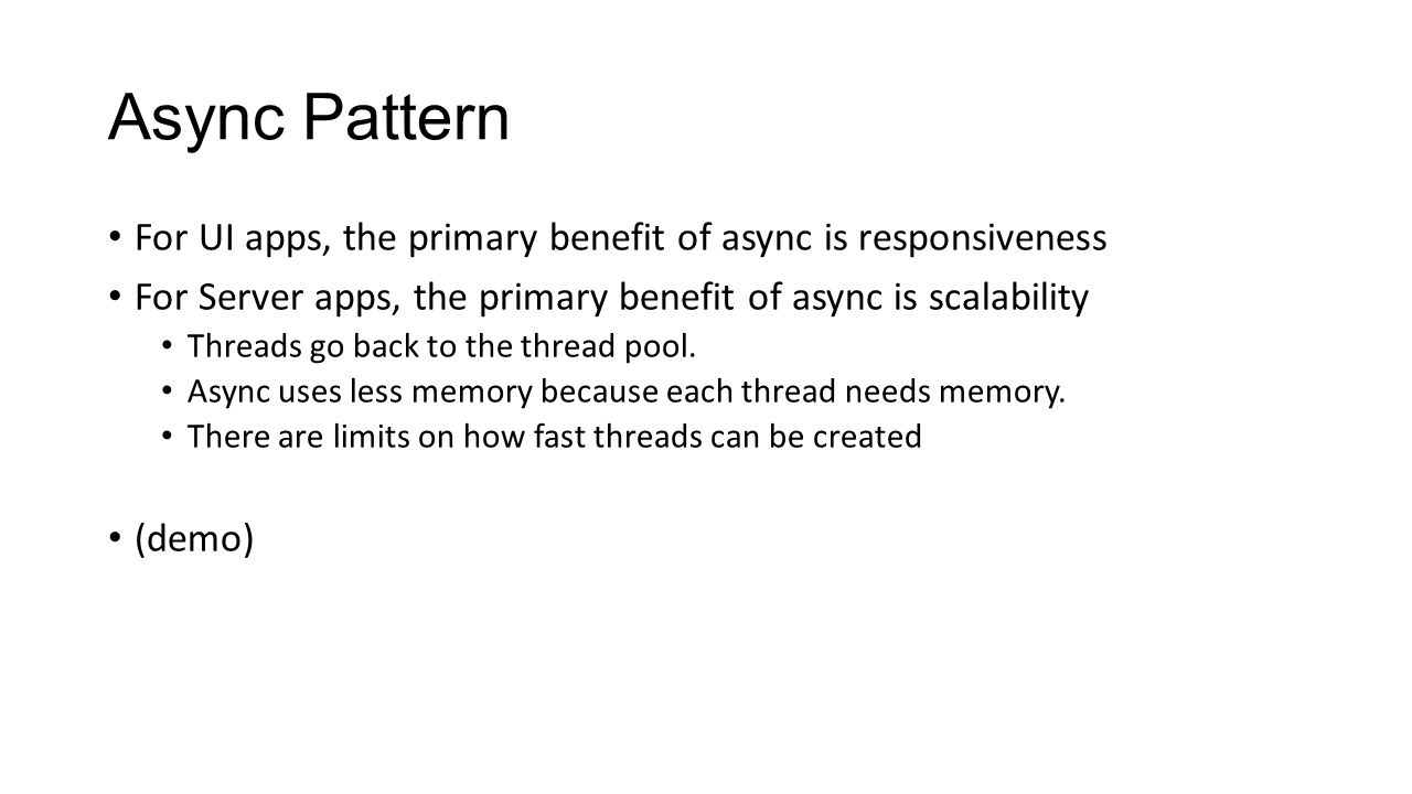 Async Pattern For UI apps, the primary benefit of async is responsiveness. For Server apps, the primary benefit of async is scalability.
