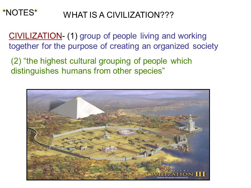 *NOTES* WHAT IS A CIVILIZATION CIVILIZATION- (1) group of people living and working together for the purpose of creating an organized society.