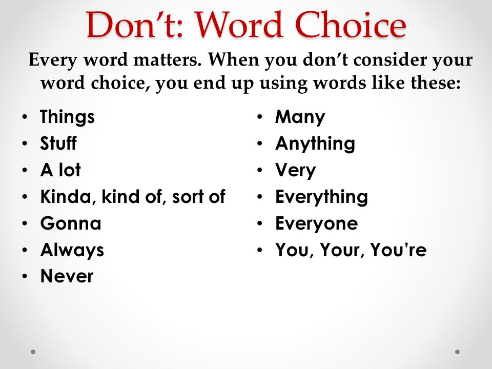 Don't: Word Choice Every word matters. When you don't consider your word choice, you end up using words like these: