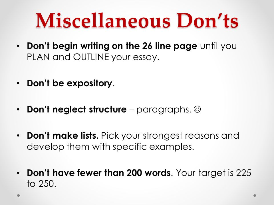 Miscellaneous Don'ts Don't begin writing on the 26 line page until you PLAN and OUTLINE your essay.