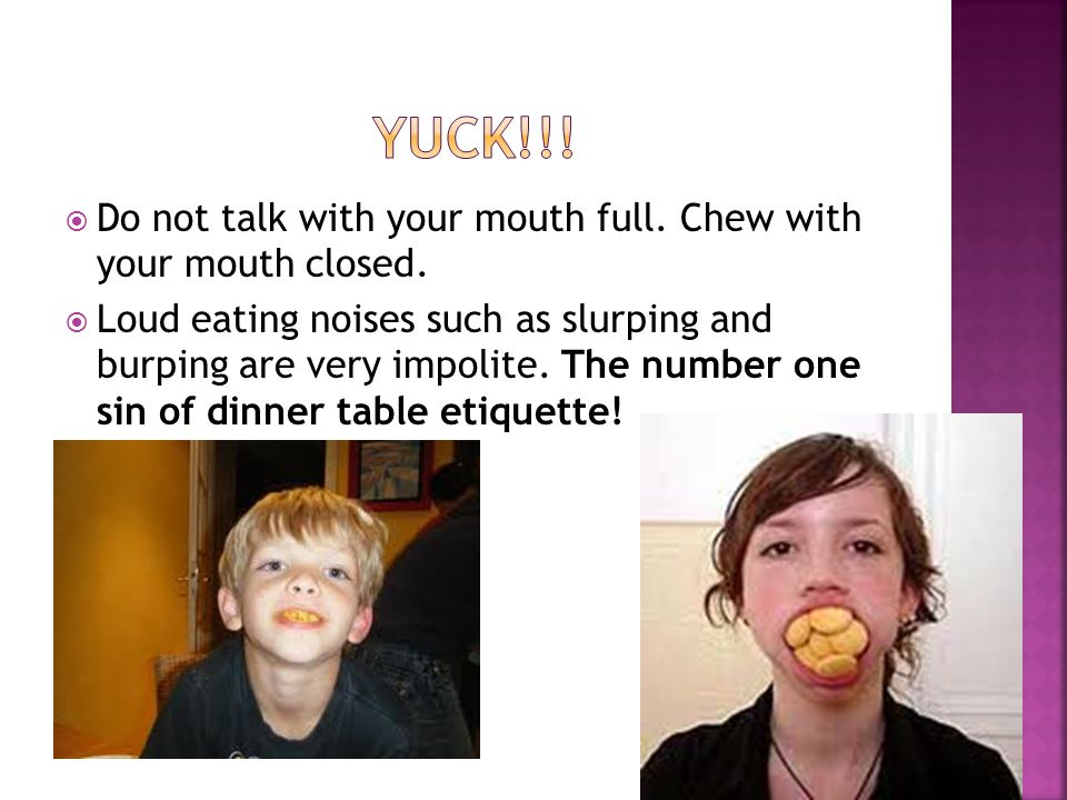 Yuck!!! Do not talk with your mouth full. Chew with your mouth closed.