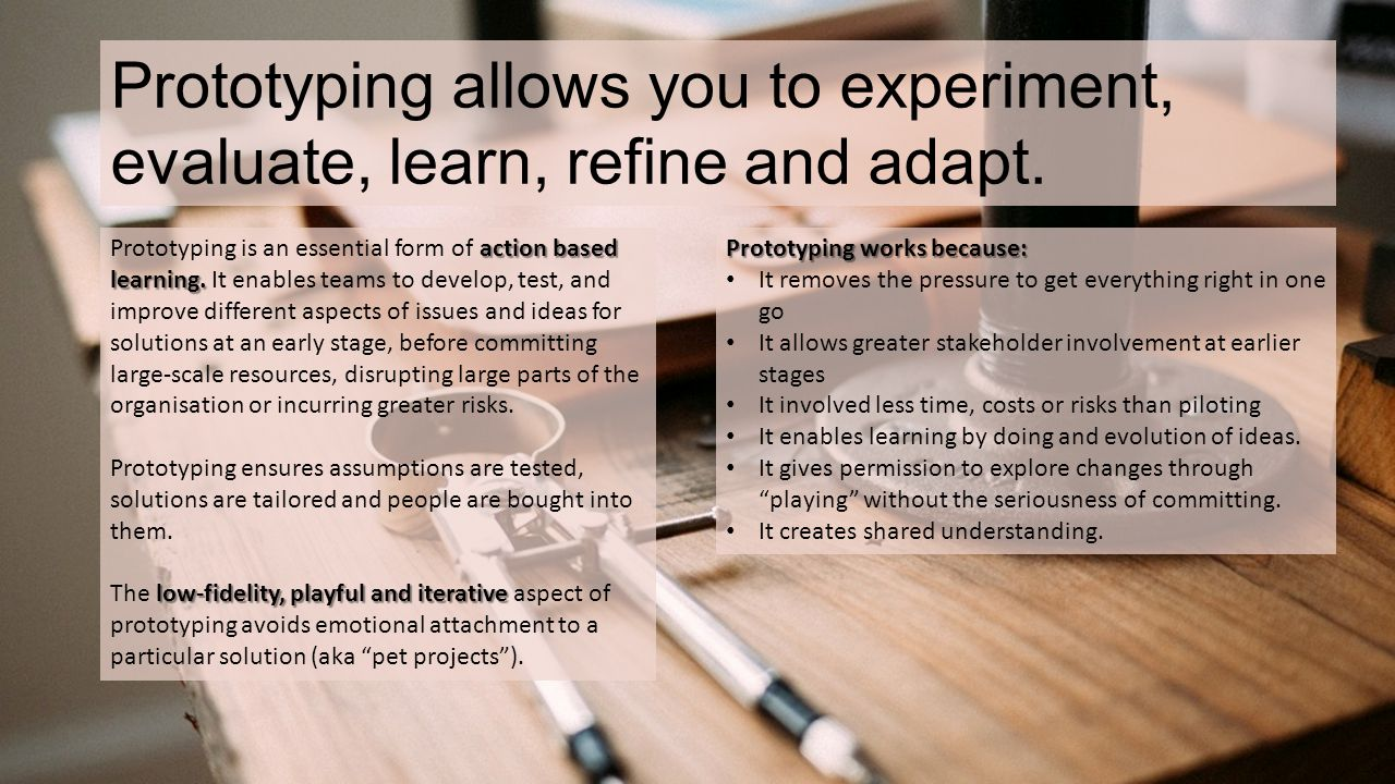 Prototyping allows you to experiment, evaluate, learn, refine and adapt.