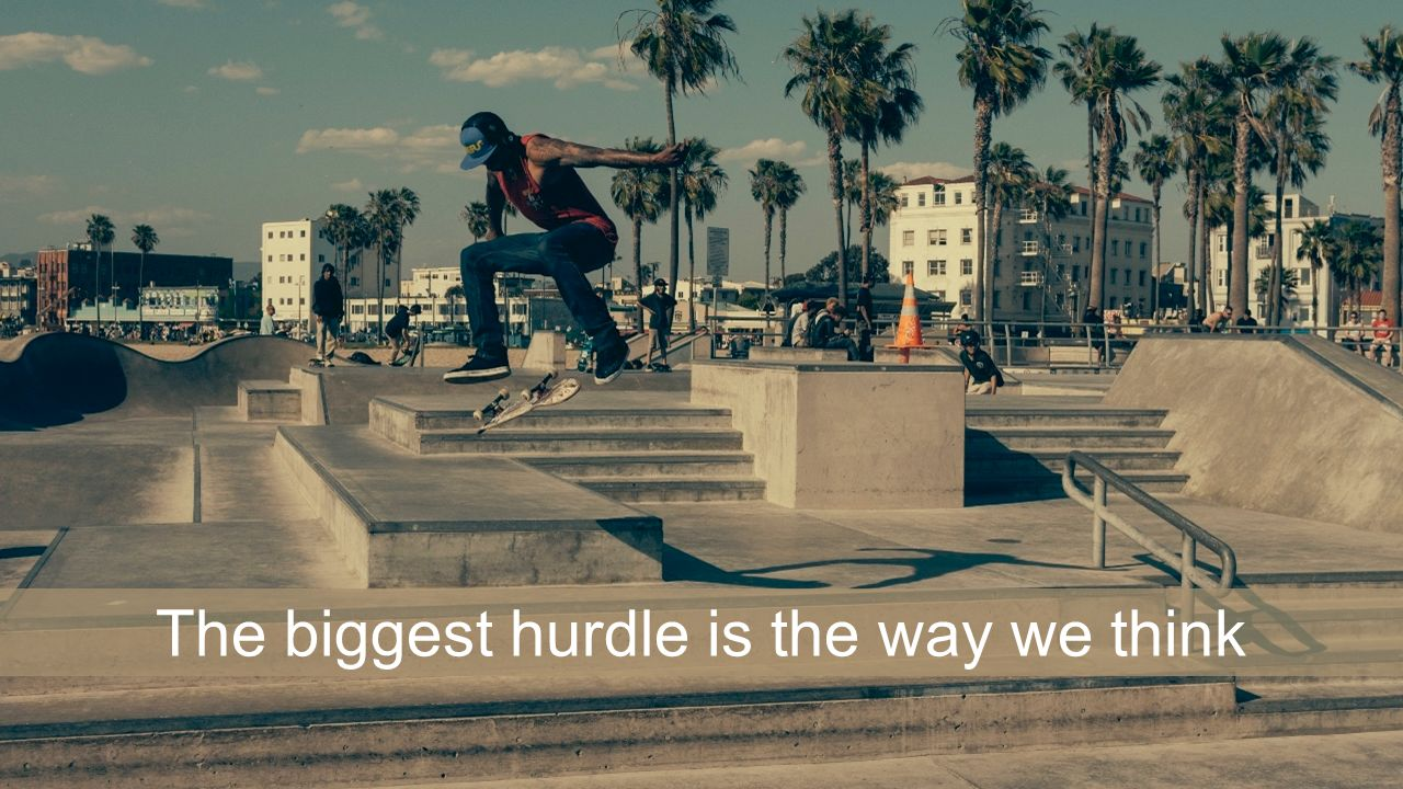 The biggest hurdle is the way we think