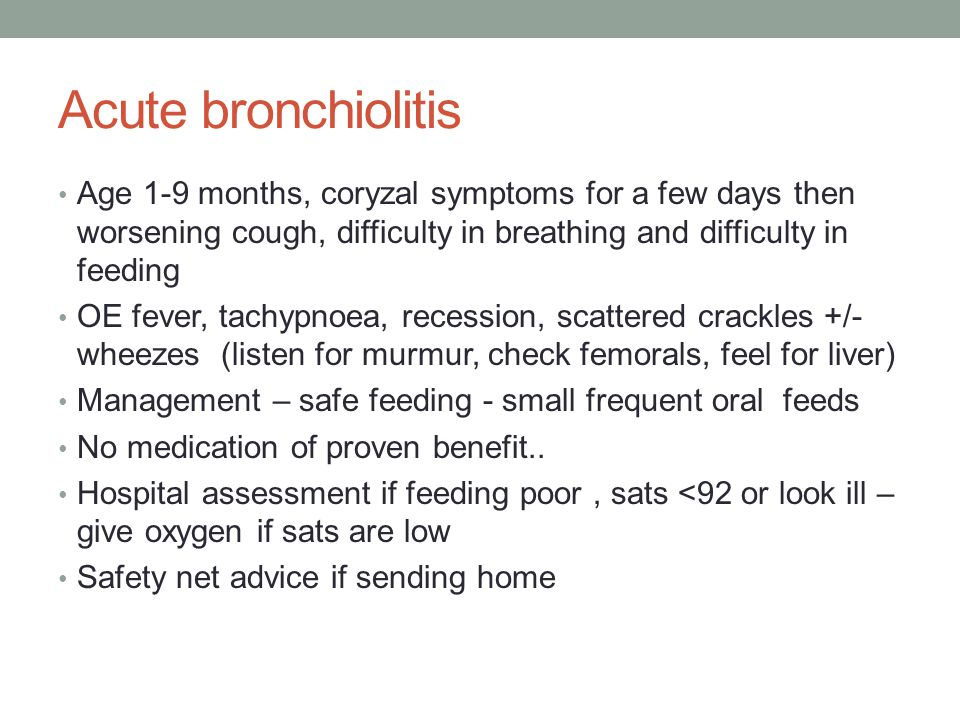 Acute bronchiolitis Age 1-9 months, coryzal symptoms for a few days then worsening cough, difficulty in breathing and difficulty in feeding.