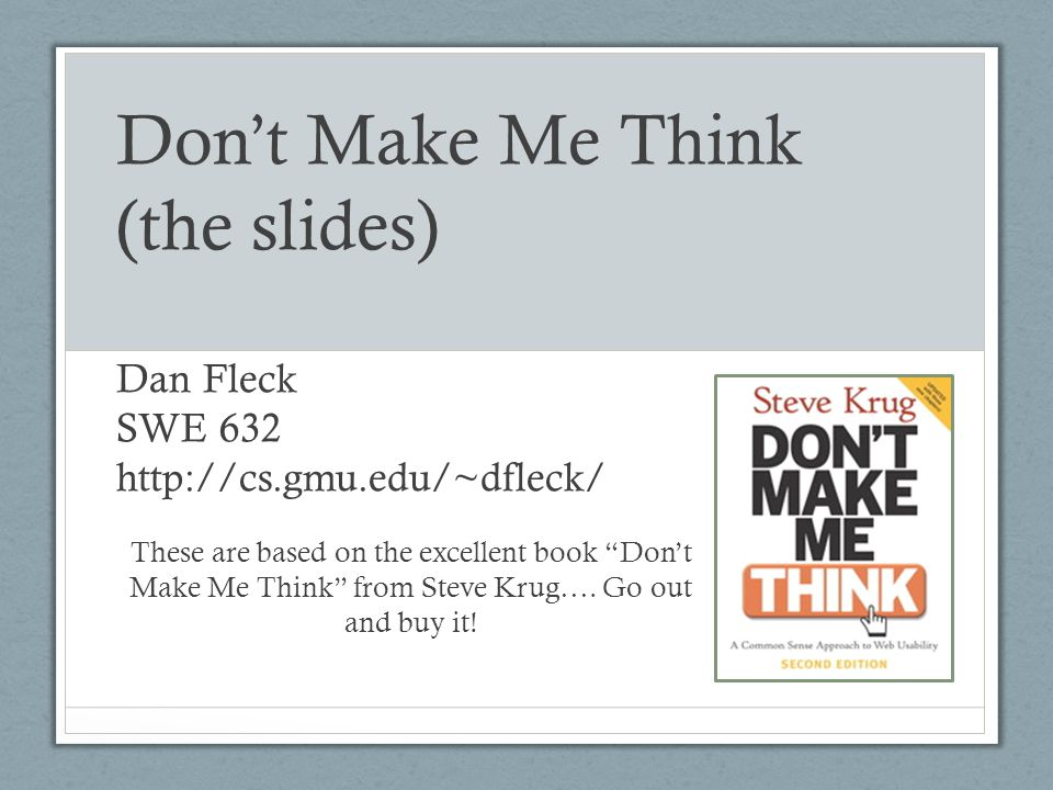 Don't Make Me Think (the slides) Dan Fleck SWE 632 http://cs. gmu