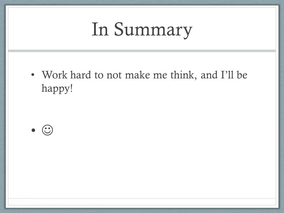 In Summary Work hard to not make me think, and I'll be happy! 