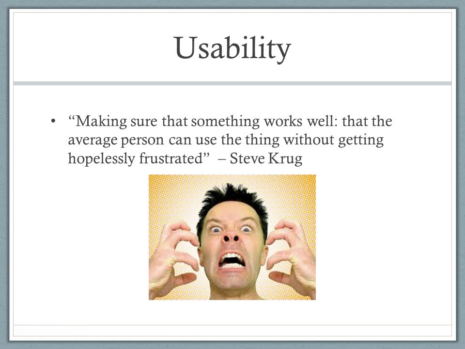 Usability Making sure that something works well: that the average person can use the thing without getting hopelessly frustrated – Steve Krug.