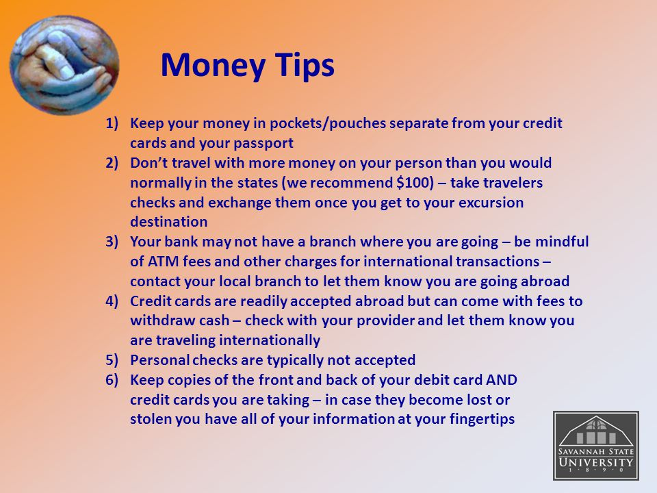 Money Tips Keep your money in pockets/pouches separate from your credit cards and your passport.