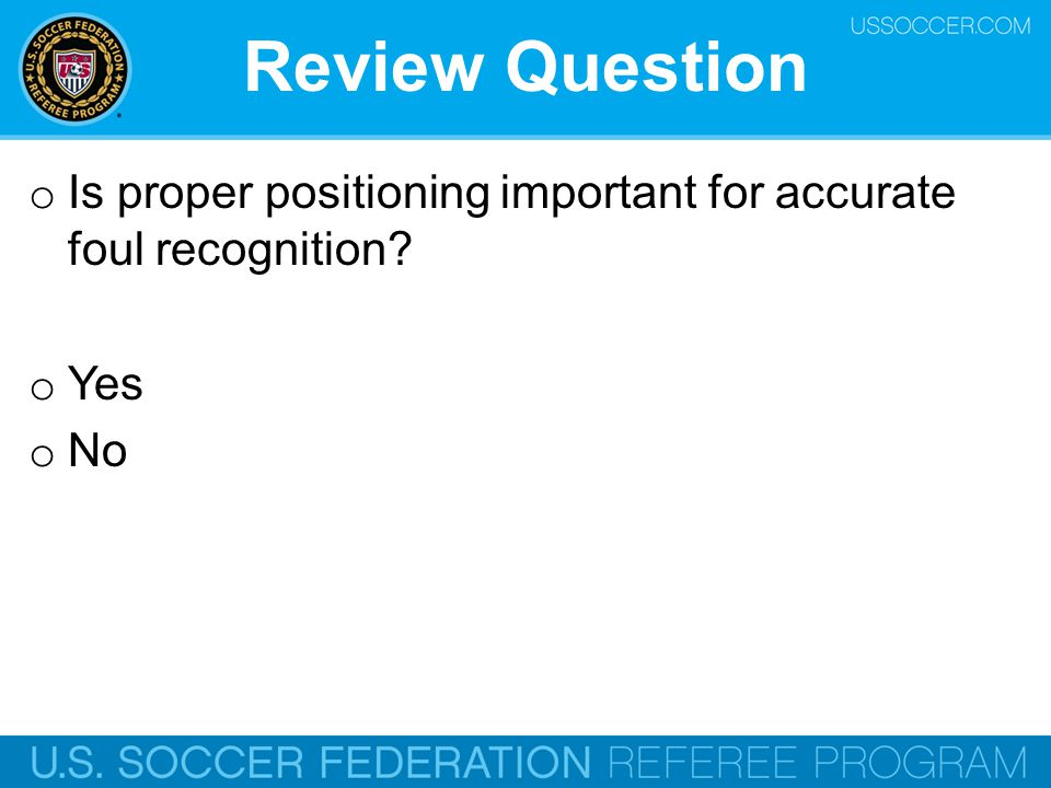 Review Question Is proper positioning important for accurate foul recognition Yes. No. Online Training Script: