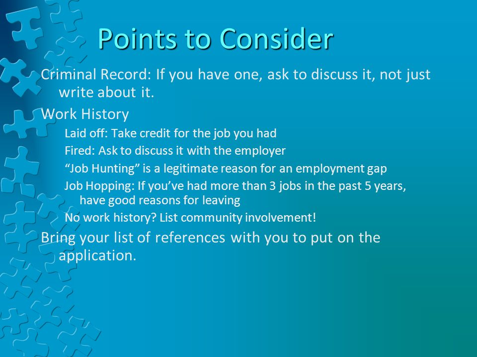 Points to Consider Criminal Record: If you have one, ask to discuss it, not just write about it. Work History.