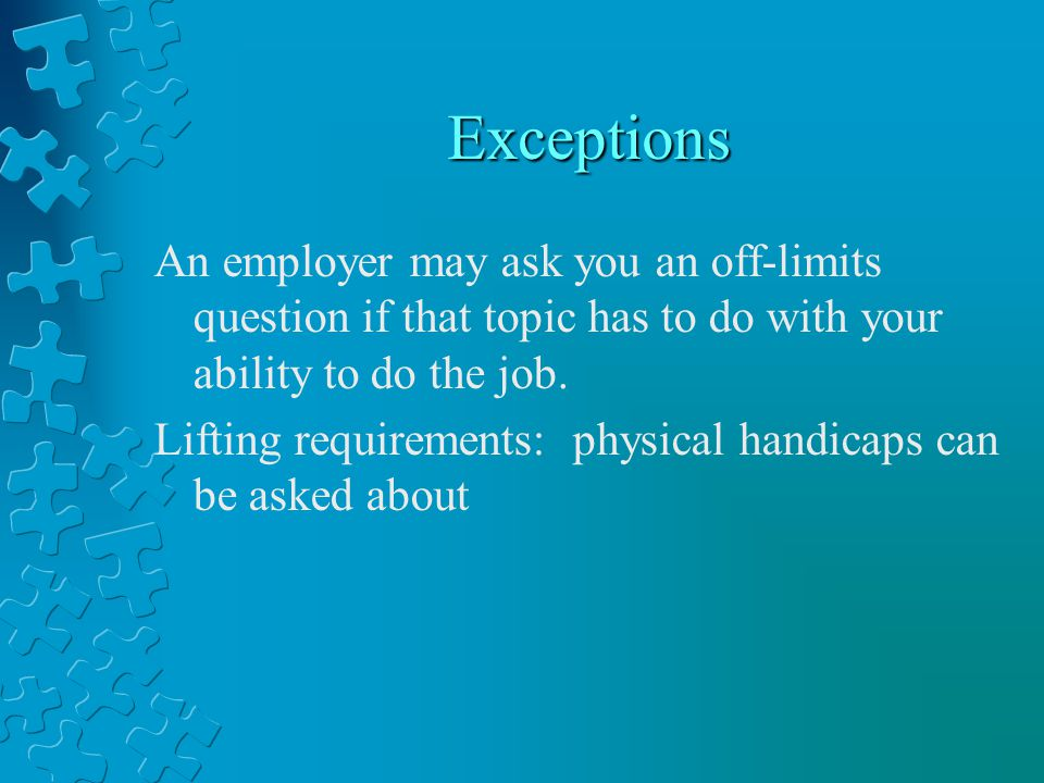 Exceptions An employer may ask you an off-limits question if that topic has to do with your ability to do the job.