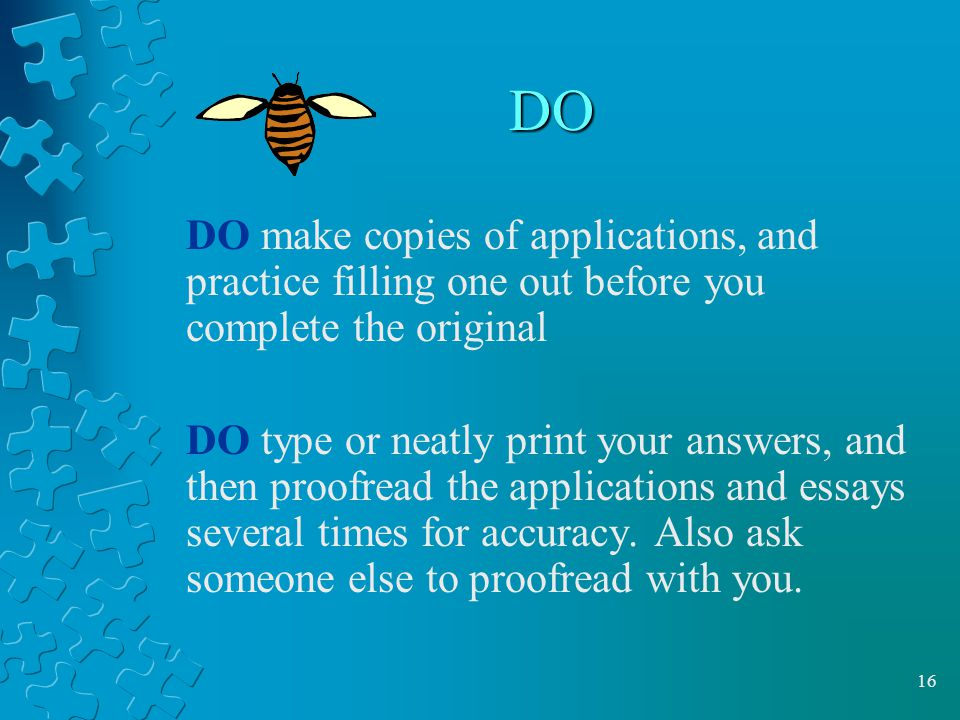 DO DO make copies of applications, and practice filling one out before you complete the original.