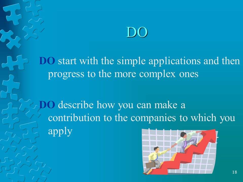DO DO start with the simple applications and then progress to the more complex ones.