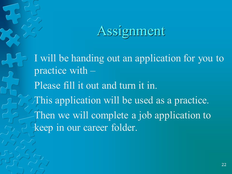 Assignment I will be handing out an application for you to practice with – Please fill it out and turn it in.