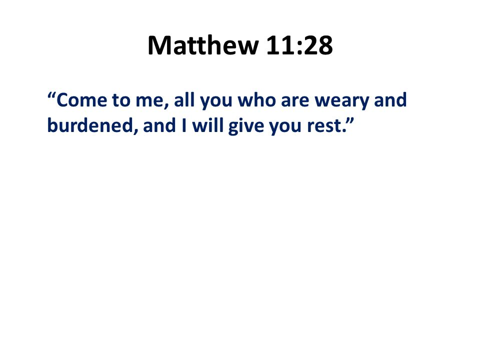 Matthew 11:28 Come to me, all you who are weary and burdened, and I will give you rest.