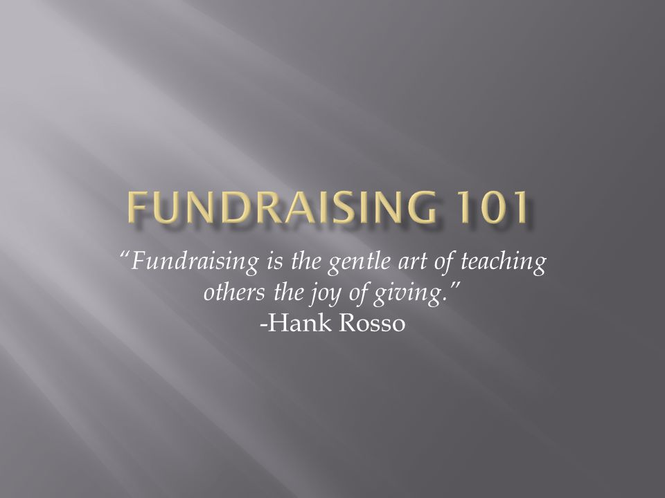 Fundraising 101 Fundraising is the gentle art of teaching others the joy of giving. -Hank Rosso