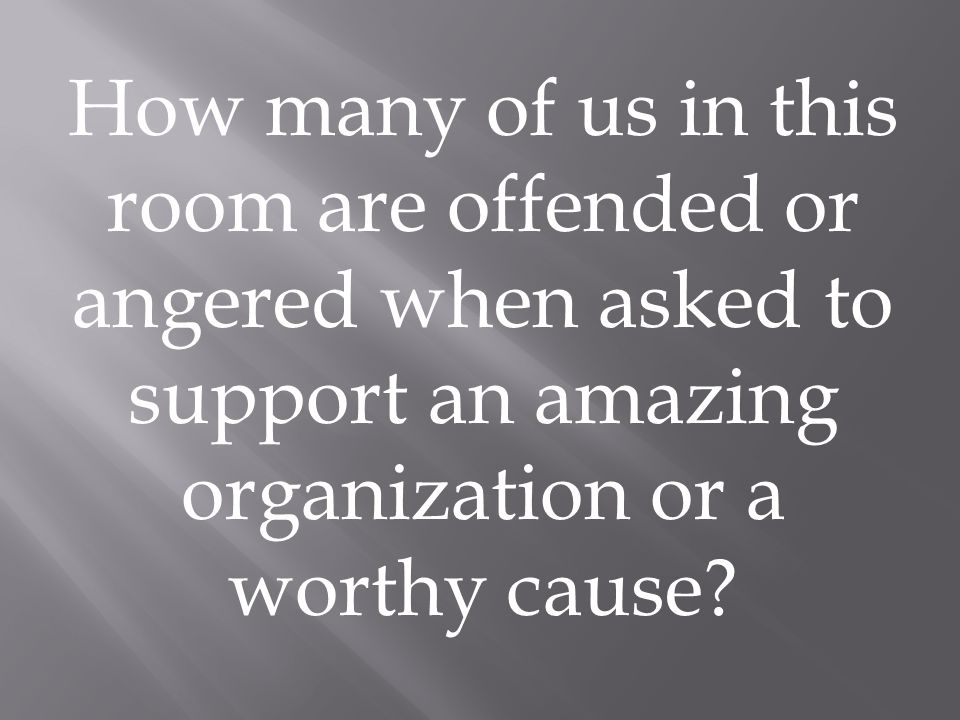 How many of us in this room are offended or angered when asked to support an amazing organization or a worthy cause
