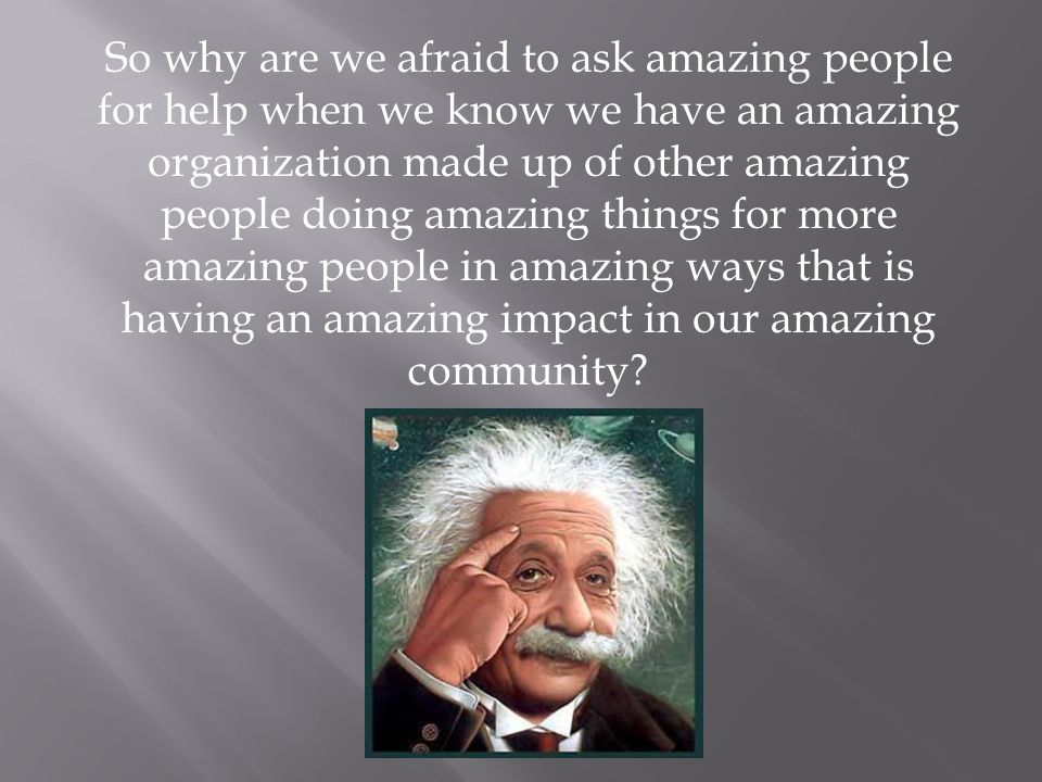 So why are we afraid to ask amazing people for help when we know we have an amazing organization made up of other amazing people doing amazing things for more amazing people in amazing ways that is having an amazing impact in our amazing community