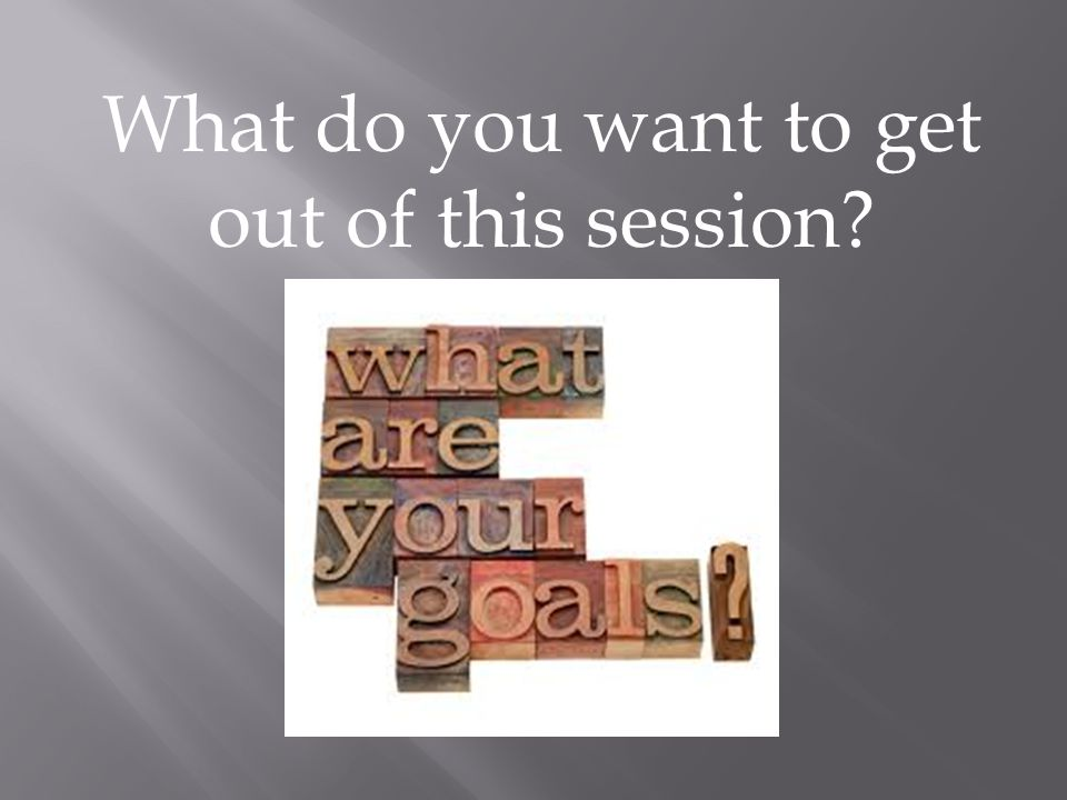 What do you want to get out of this session