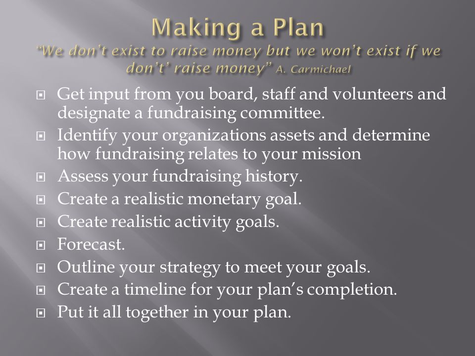 Making a Plan We don't exist to raise money but we won't exist if we don't' raise money A. Carmichael