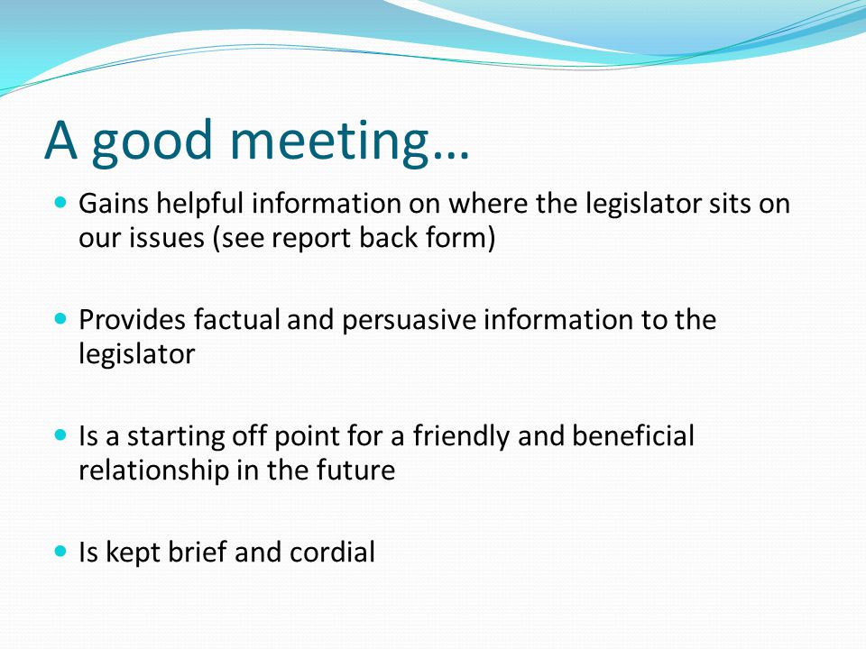 A good meeting… Gains helpful information on where the legislator sits on our issues (see report back form)