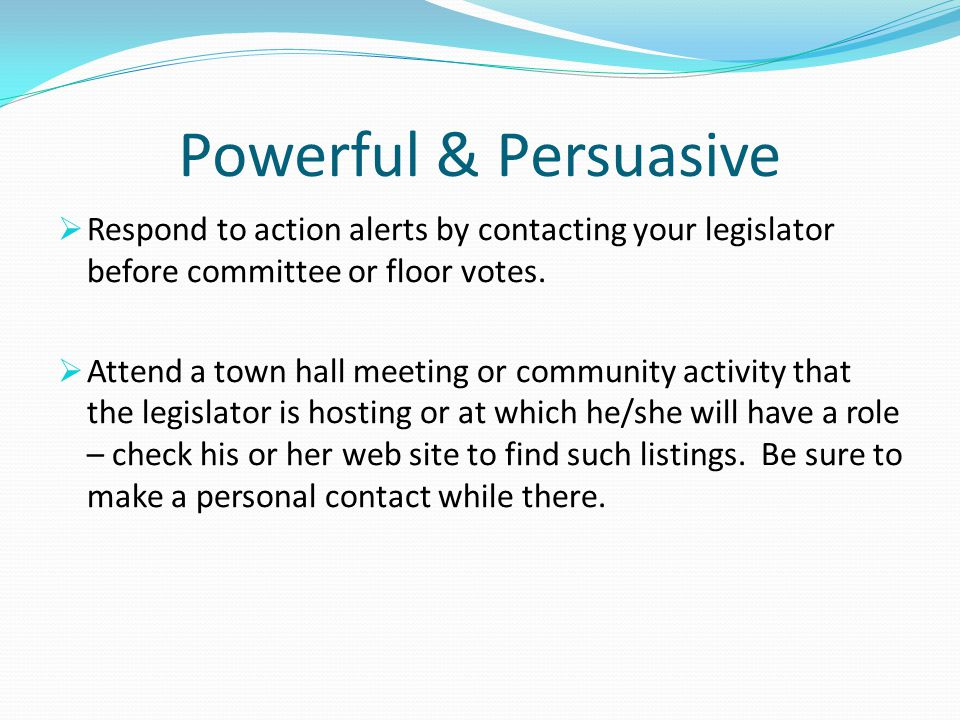 Powerful & Persuasive Respond to action alerts by contacting your legislator before committee or floor votes.