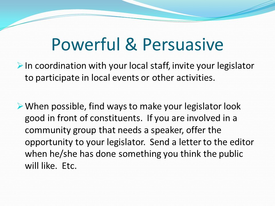 Powerful & Persuasive In coordination with your local staff, invite your legislator to participate in local events or other activities.