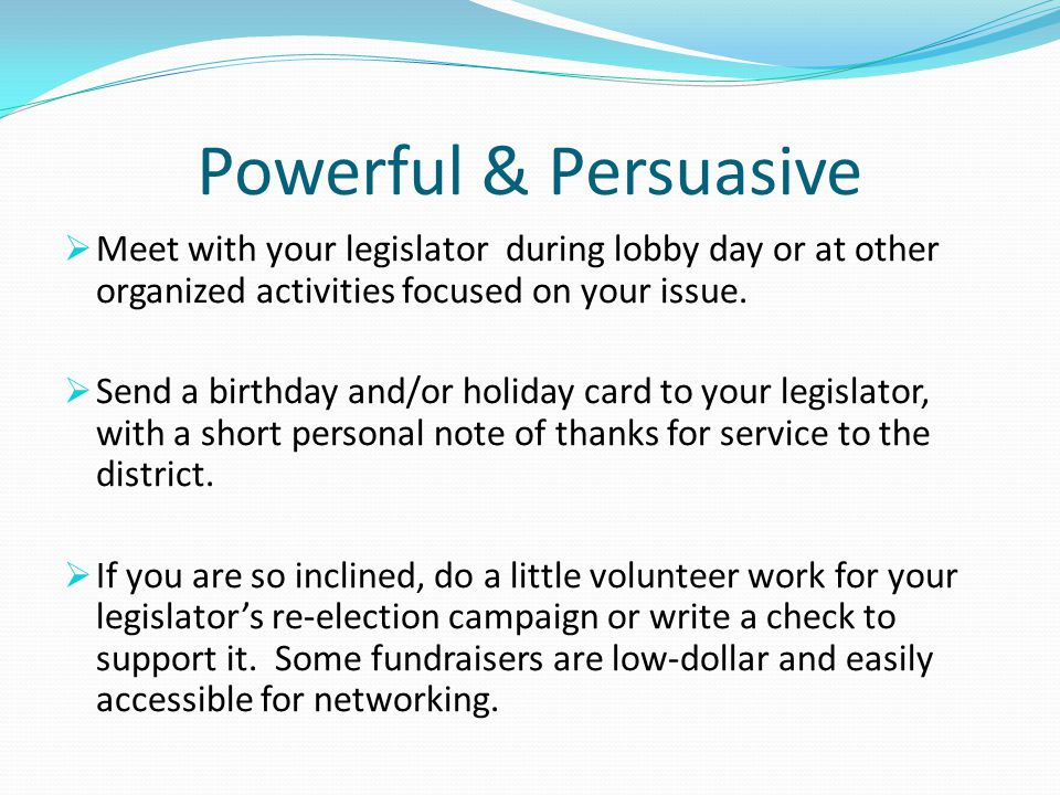Powerful & Persuasive Meet with your legislator during lobby day or at other organized activities focused on your issue.